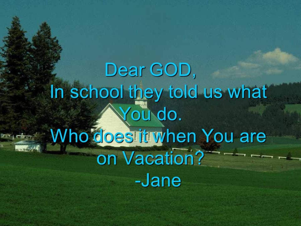 Dear GOD, In school they told us what You do. Who does it when You are on Vacation -Jane
