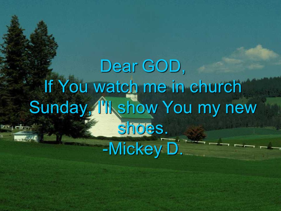 Dear GOD, If You watch me in church Sunday, I ll show You my new shoes. -Mickey D.