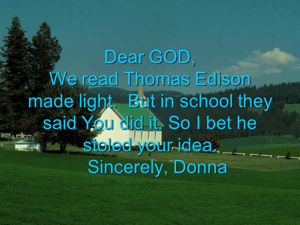 Dear GOD, We read Thomas Edison made light. But in school they said You did it.