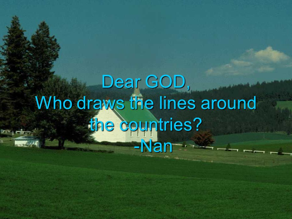 Dear GOD, Who draws the lines around the countries -Nan
