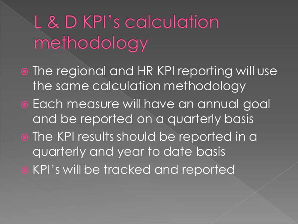 The regional and HR KPI reporting will use the same calculation methodology Each measure will have an annual goal and be reported on a quarterly basis The KPI results should be reported in a quarterly and year to date basis KPIs will be tracked and reported