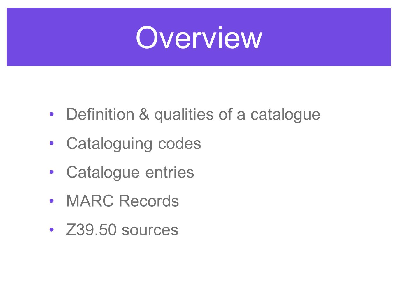 Overview Definition & qualities of a catalogue Cataloguing codes Catalogue entries MARC Records Z39.50 sources