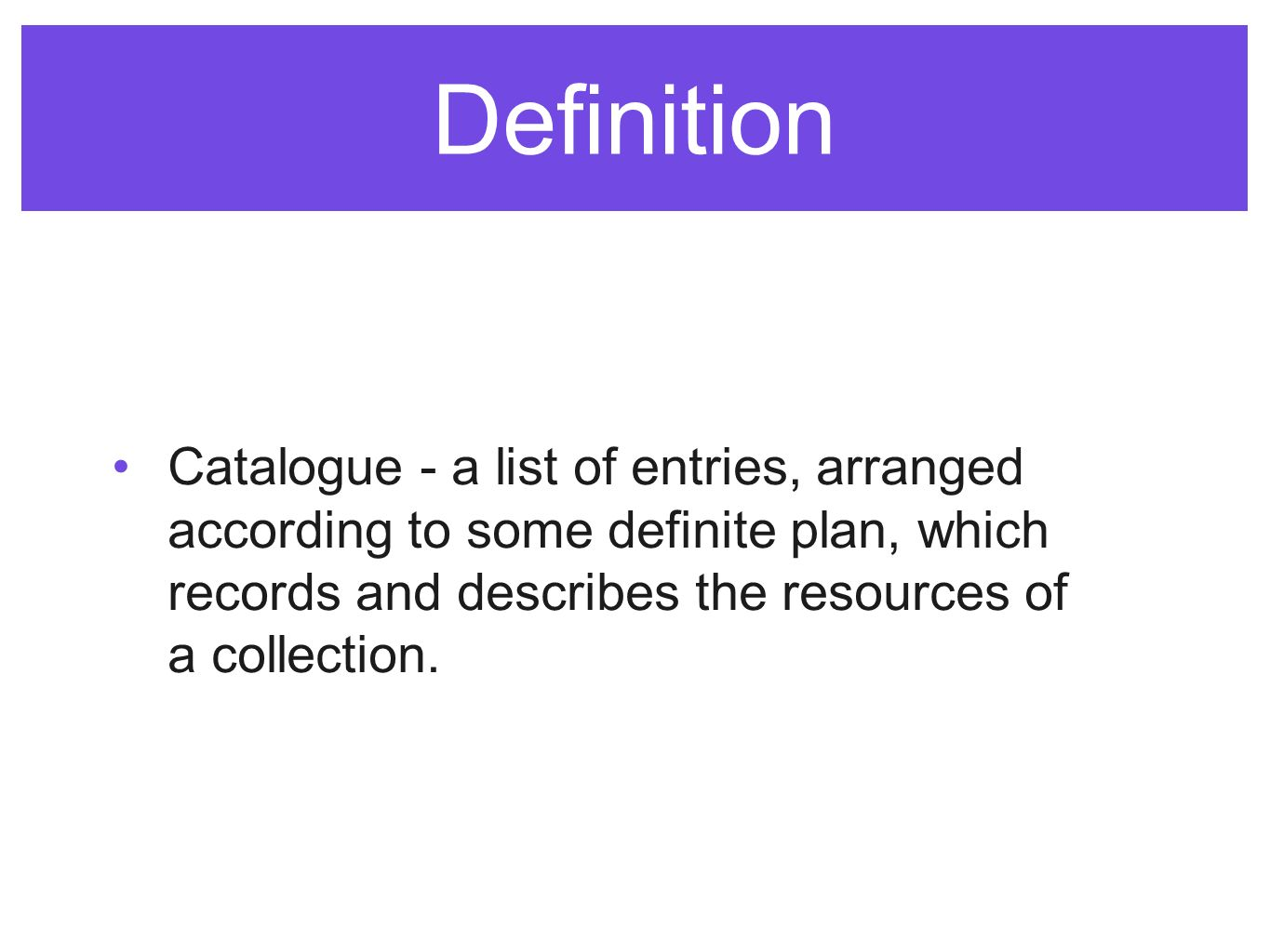 Definition Catalogue - a list of entries, arranged according to some definite plan, which records and describes the resources of a collection.