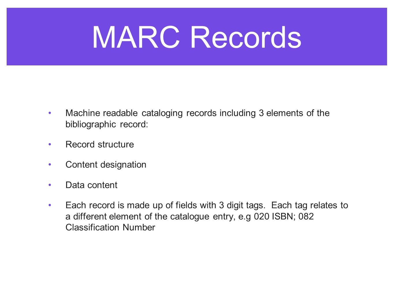 MARC Records Machine readable cataloging records including 3 elements of the bibliographic record: Record structure Content designation Data content Each record is made up of fields with 3 digit tags.