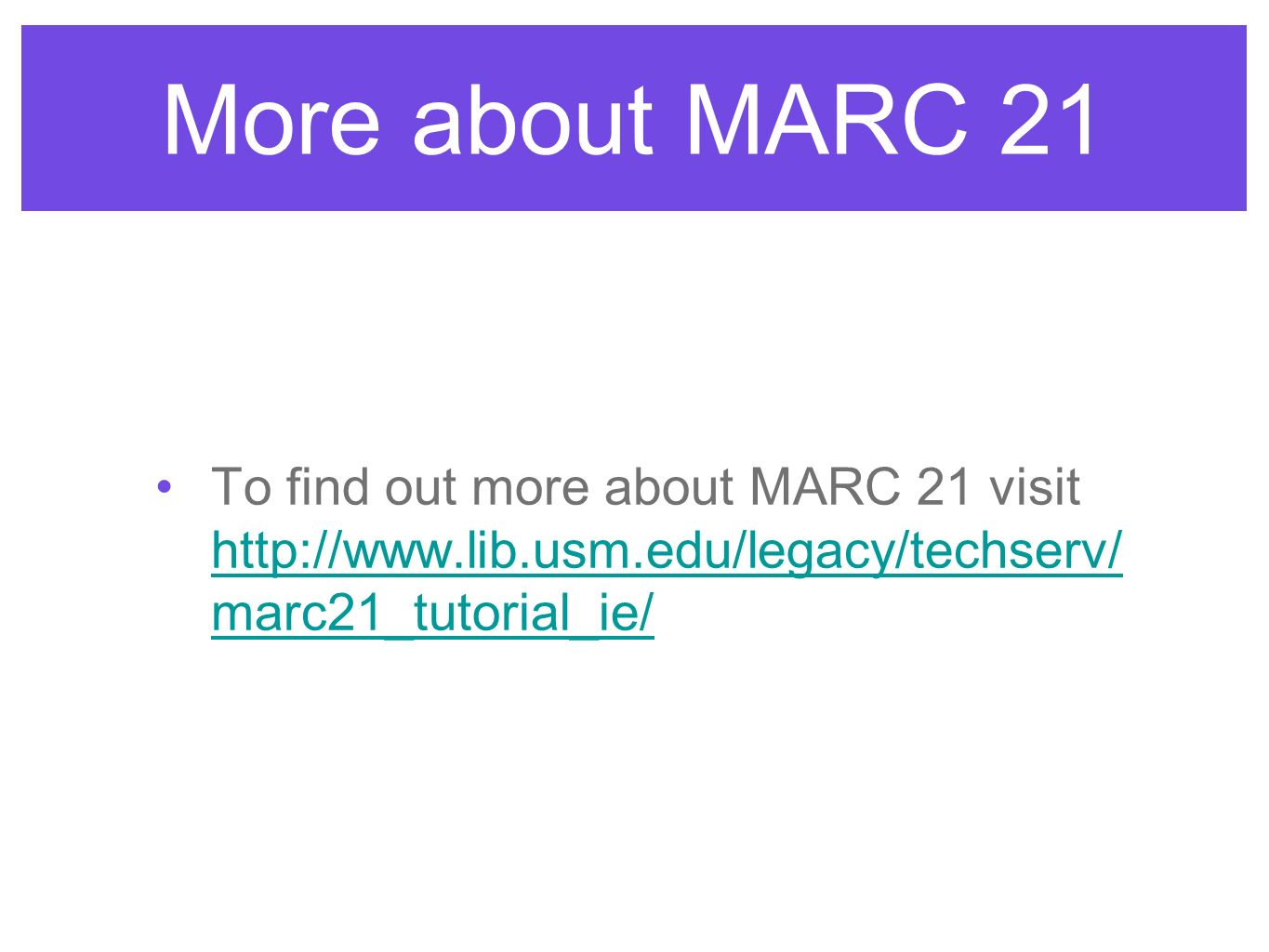 More about MARC 21 To find out more about MARC 21 visit   marc21_tutorial_ie/   marc21_tutorial_ie/