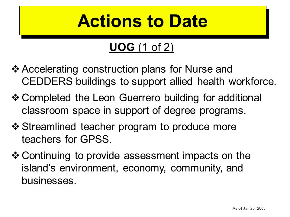 -----DRAFT----- As of Jan 25, 2008 Actions to Date UOG (1 of 2) Accelerating construction plans for Nurse and CEDDERS buildings to support allied health workforce.