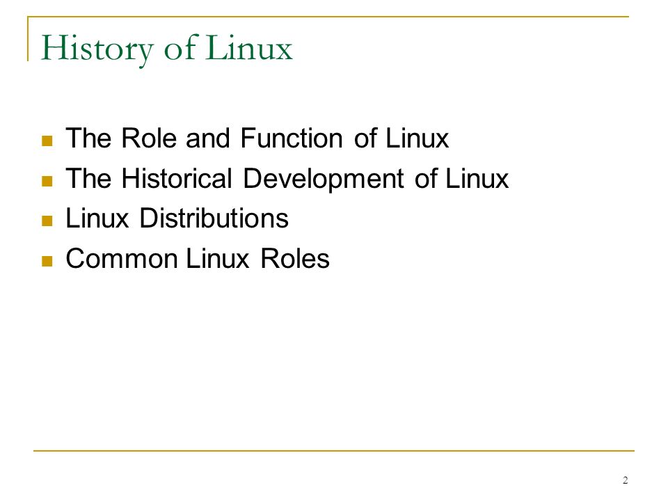 2 History of Linux The Role and Function of Linux The Historical Development of Linux Linux Distributions Common Linux Roles