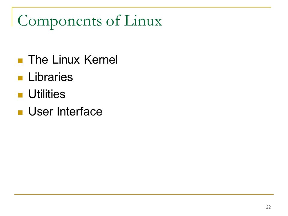 22 Components of Linux The Linux Kernel Libraries Utilities User Interface