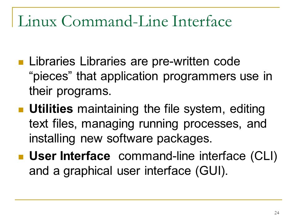 24 Linux Command-Line Interface Libraries Libraries are pre-written code pieces that application programmers use in their programs.