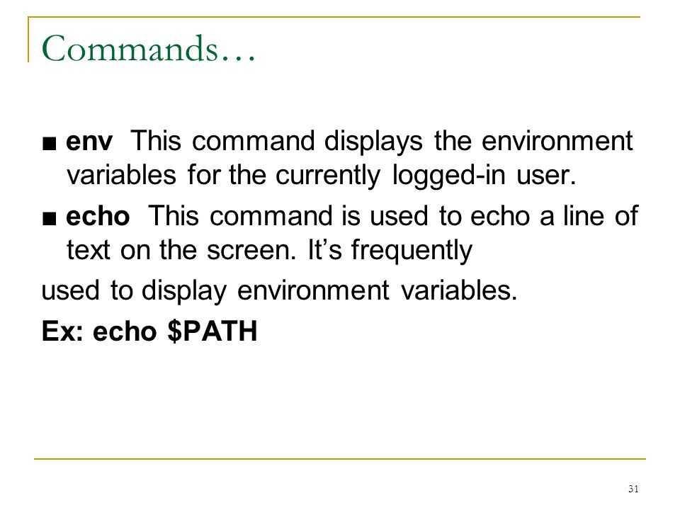 31 Commands… env This command displays the environment variables for the currently logged-in user.