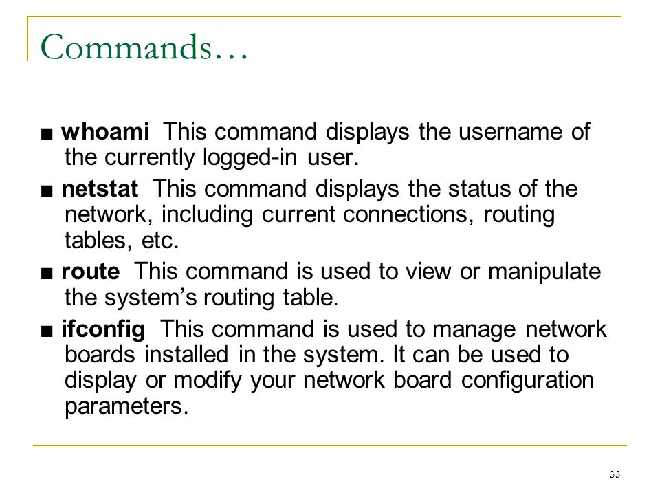 33 Commands… whoami This command displays the username of the currently logged-in user.