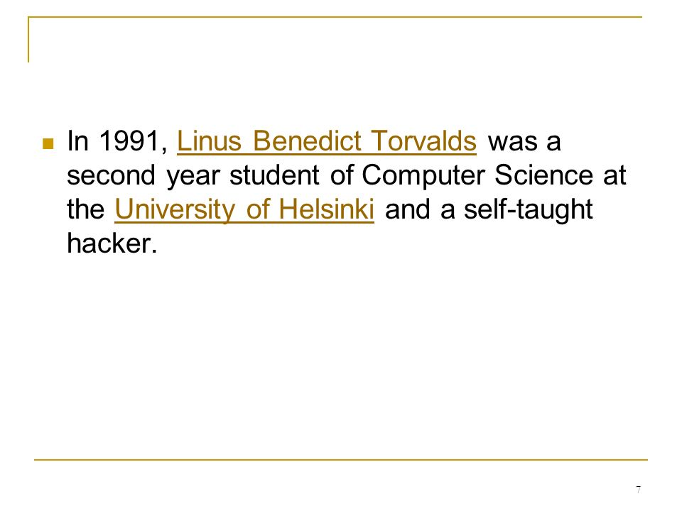 7 In 1991, Linus Benedict Torvalds was a second year student of Computer Science at the University of Helsinki and a self-taught hacker.Linus Benedict TorvaldsUniversity of Helsinki