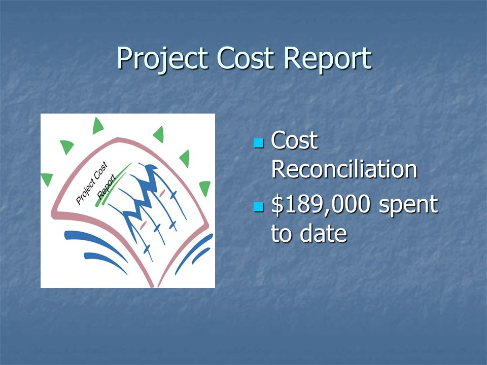 Project Cost Report Cost Reconciliation Cost Reconciliation $189,000 spent to date $189,000 spent to date