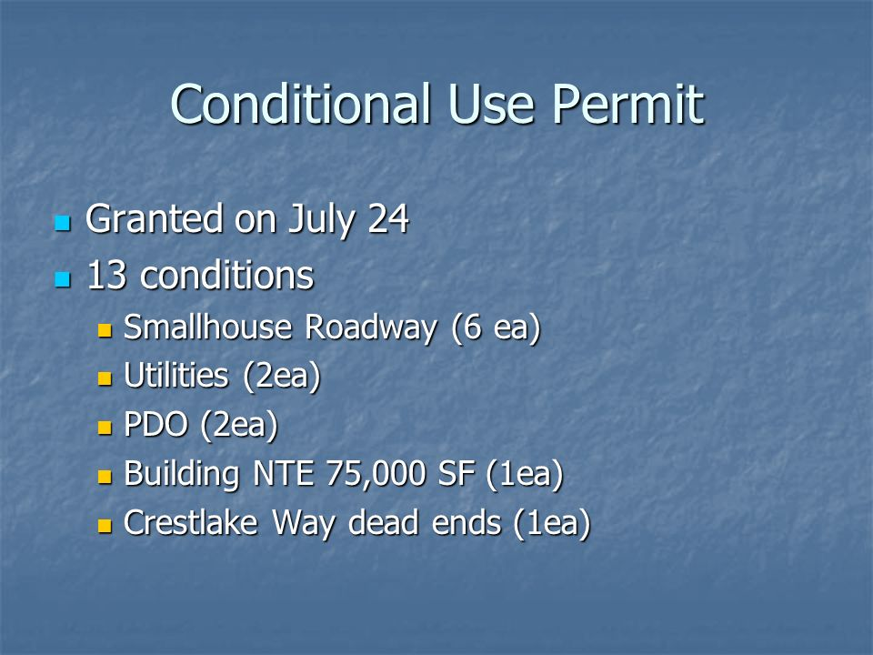 Conditional Use Permit Granted on July 24 Granted on July conditions 13 conditions Smallhouse Roadway (6 ea) Smallhouse Roadway (6 ea) Utilities (2ea) Utilities (2ea) PDO (2ea) PDO (2ea) Building NTE 75,000 SF (1ea) Building NTE 75,000 SF (1ea) Crestlake Way dead ends (1ea) Crestlake Way dead ends (1ea)