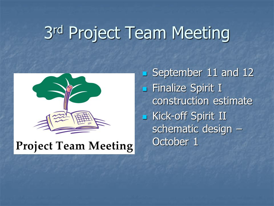 3 rd Project Team Meeting September 11 and 12 September 11 and 12 Finalize Spirit I construction estimate Finalize Spirit I construction estimate Kick-off Spirit II schematic design – October 1 Kick-off Spirit II schematic design – October 1