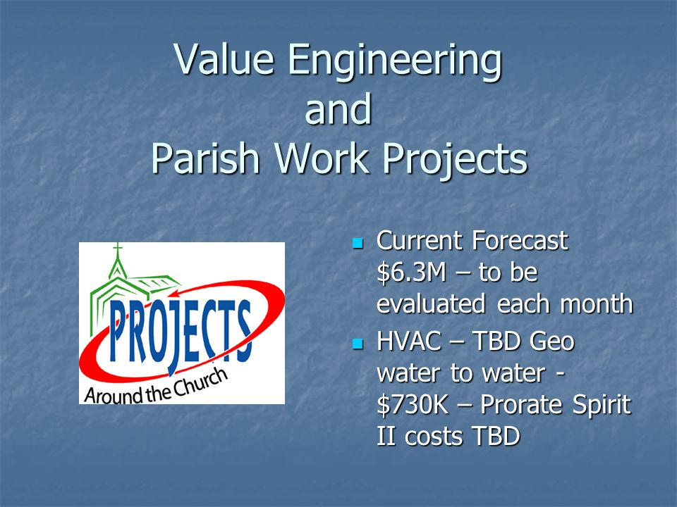 Value Engineering and Parish Work Projects Current Forecast $6.3M – to be evaluated each month Current Forecast $6.3M – to be evaluated each month HVAC – TBD Geo water to water - $730K – Prorate Spirit II costs TBD HVAC – TBD Geo water to water - $730K – Prorate Spirit II costs TBD
