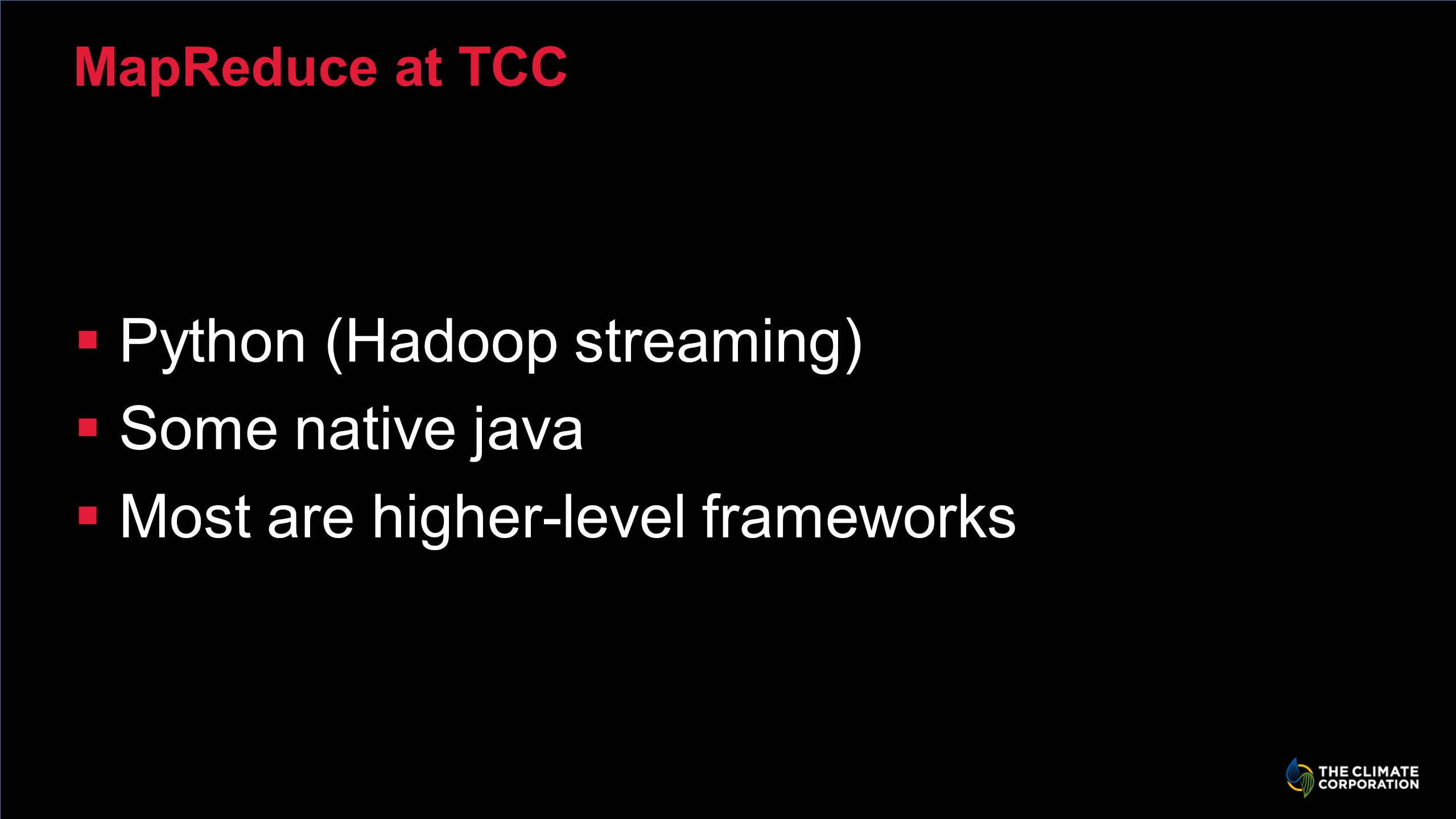 MapReduce at TCC Python (Hadoop streaming) Some native java Most are higher-level frameworks