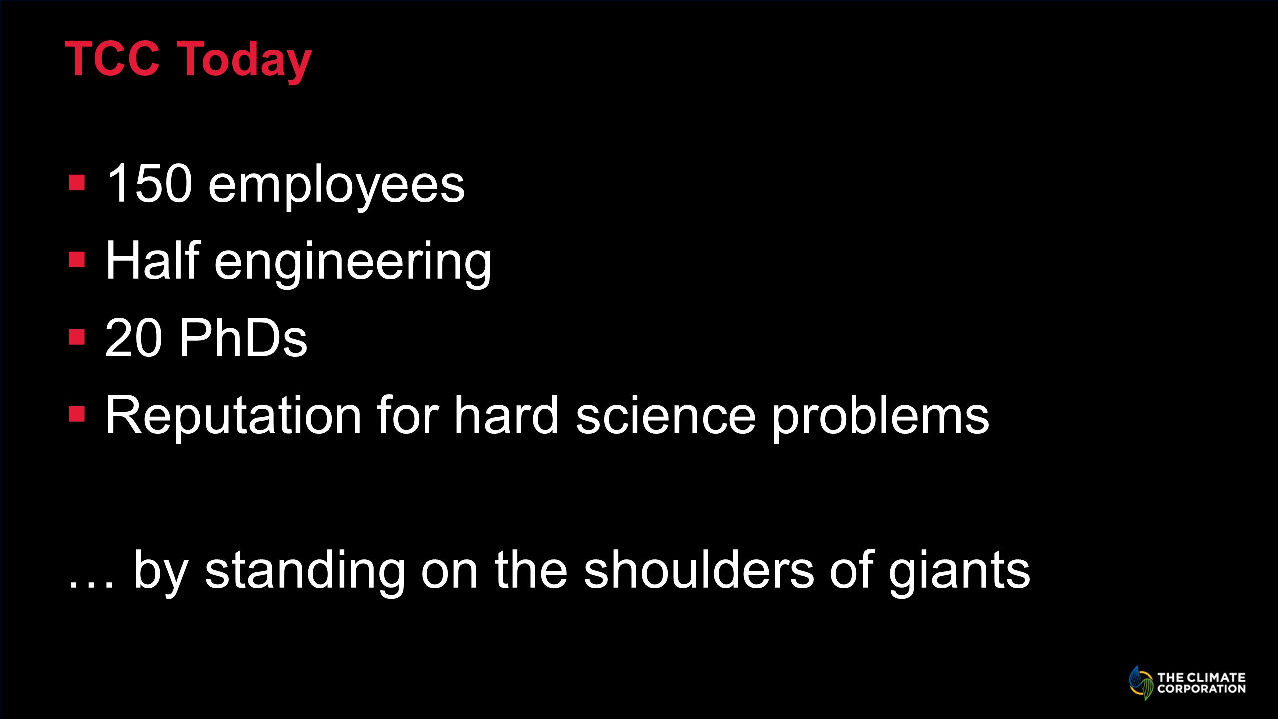 TCC Today 150 employees Half engineering 20 PhDs Reputation for hard science problems … by standing on the shoulders of giants