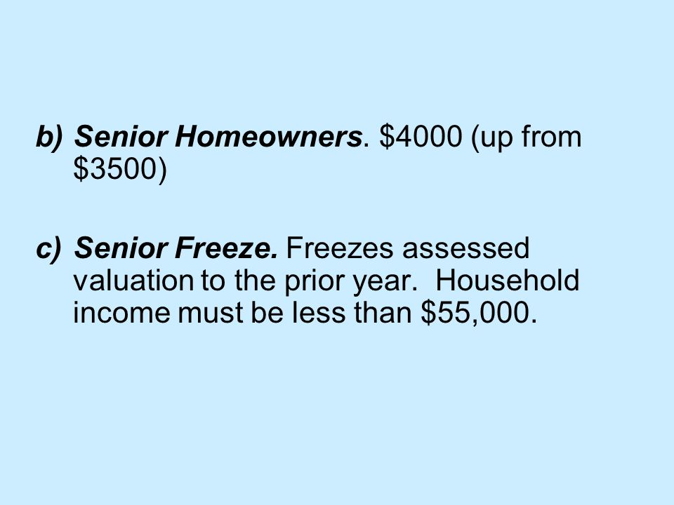 b)Senior Homeowners. $4000 (up from $3500) c)Senior Freeze.