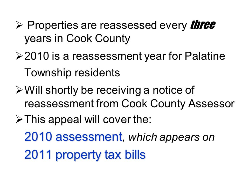 Properties are reassessed every three years in Cook County 2010 is a reassessment year for Palatine Township residents Will shortly be receiving a notice of reassessment from Cook County Assessor This appeal will cover the: 2010 assessment 2010 assessment, which appears on 2011 property tax bills