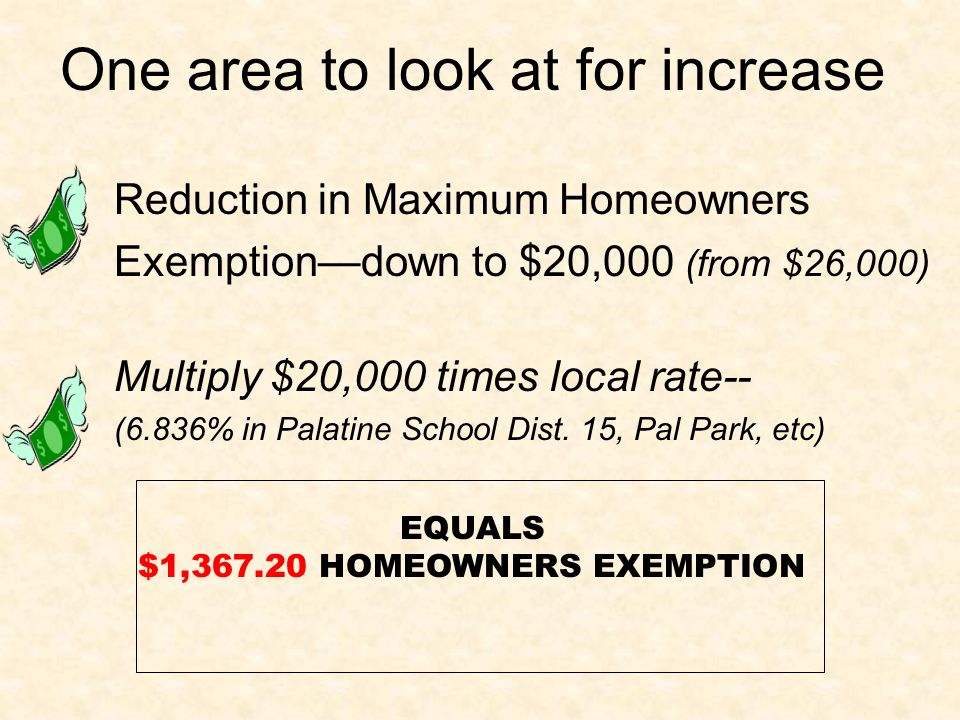 One area to look at for increase Reduction in Maximum Homeowners Exemptiondown to $20,000 (from $26,000) Multiply $20,000 times local rate-- (6.836% in Palatine School Dist.