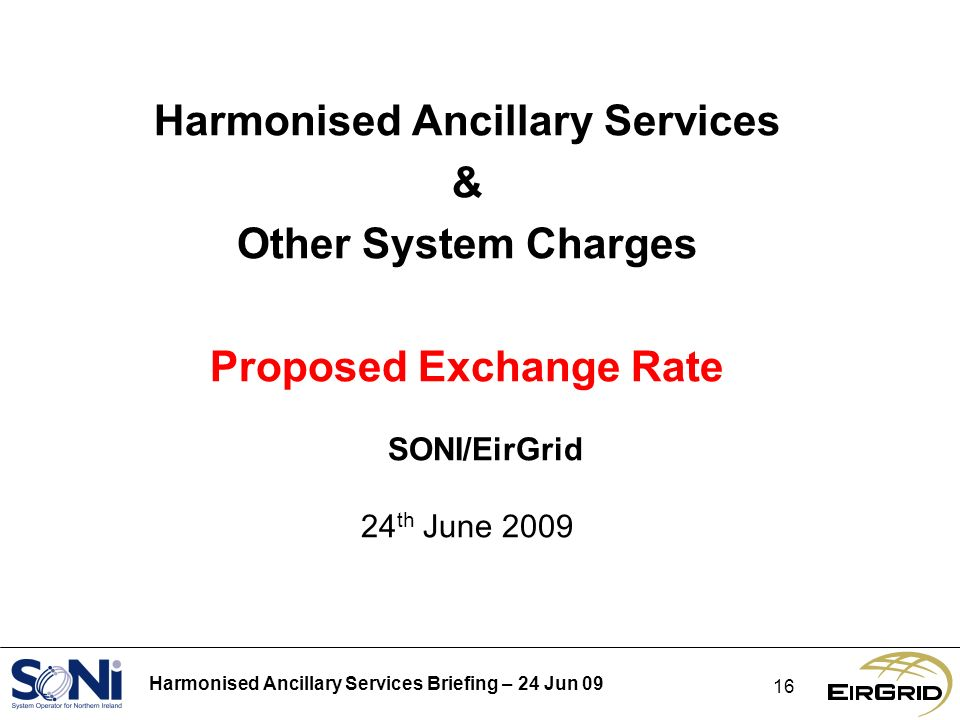 Harmonised Ancillary Services Briefing – 24 Jun Harmonised Ancillary Services & Other System Charges Proposed Exchange Rate SONI/EirGrid 24 th June 2009