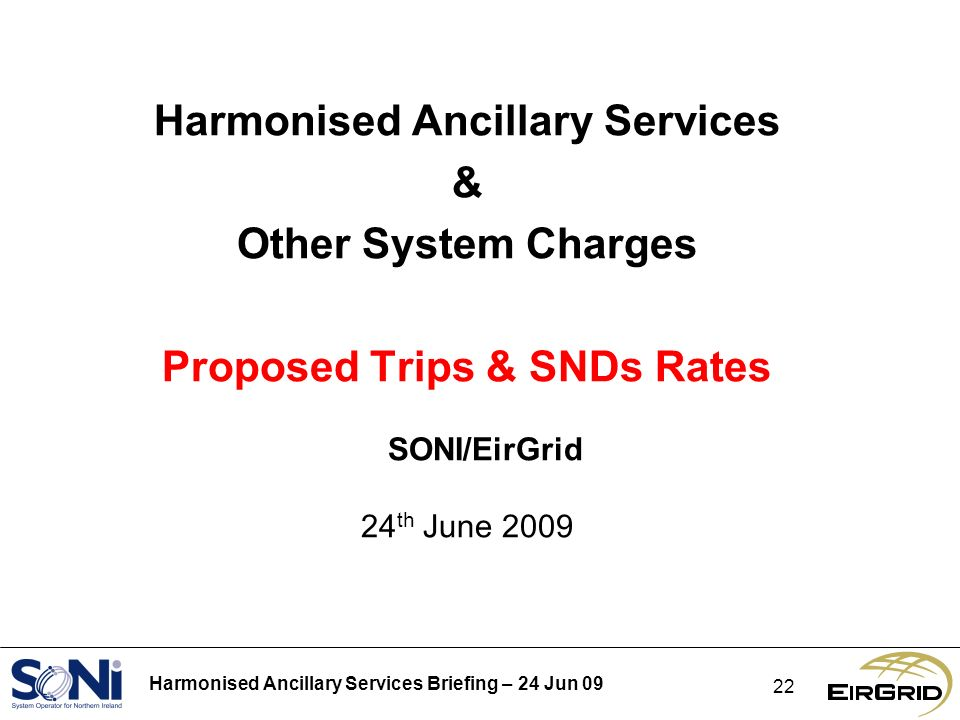 Harmonised Ancillary Services Briefing – 24 Jun Harmonised Ancillary Services & Other System Charges Proposed Trips & SNDs Rates SONI/EirGrid 24 th June 2009