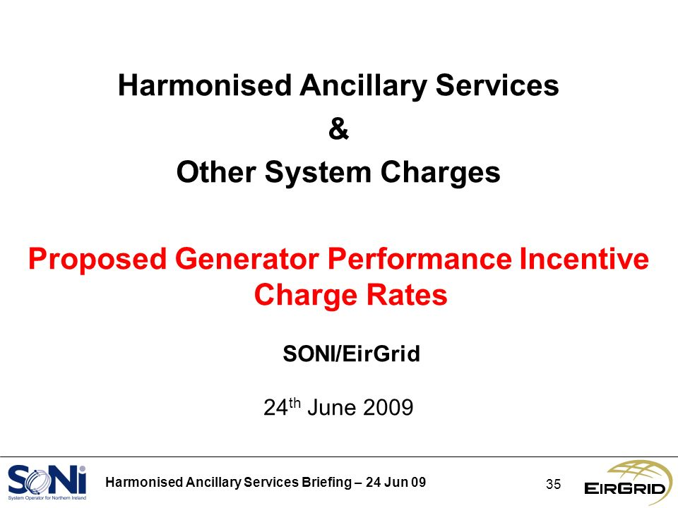 Harmonised Ancillary Services Briefing – 24 Jun Harmonised Ancillary Services & Other System Charges Proposed Generator Performance Incentive Charge Rates SONI/EirGrid 24 th June 2009