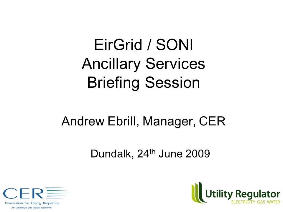 EirGrid / SONI Ancillary Services Briefing Session Andrew Ebrill, Manager, CER Dundalk, 24 th June 2009