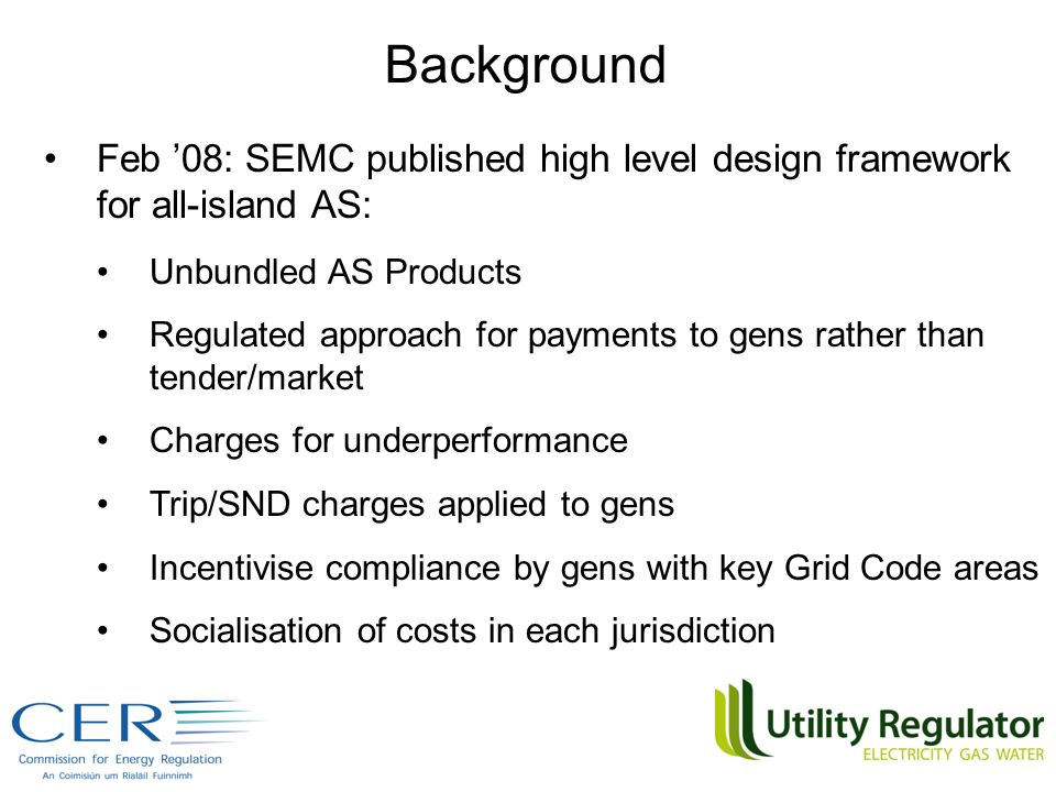 Feb 08: SEMC published high level design framework for all-island AS: Unbundled AS Products Regulated approach for payments to gens rather than tender/market Charges for underperformance Trip/SND charges applied to gens Incentivise compliance by gens with key Grid Code areas Socialisation of costs in each jurisdiction Background
