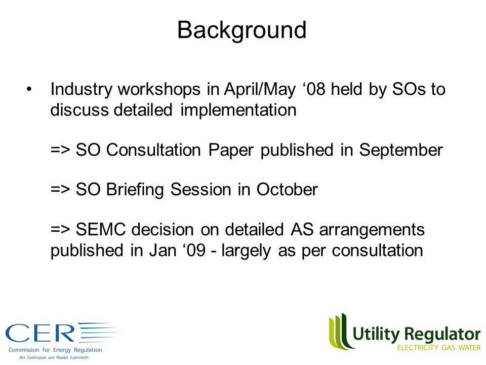 Industry workshops in April/May 08 held by SOs to discuss detailed implementation => SO Consultation Paper published in September => SO Briefing Session in October => SEMC decision on detailed AS arrangements published in Jan 09 - largely as per consultation Background