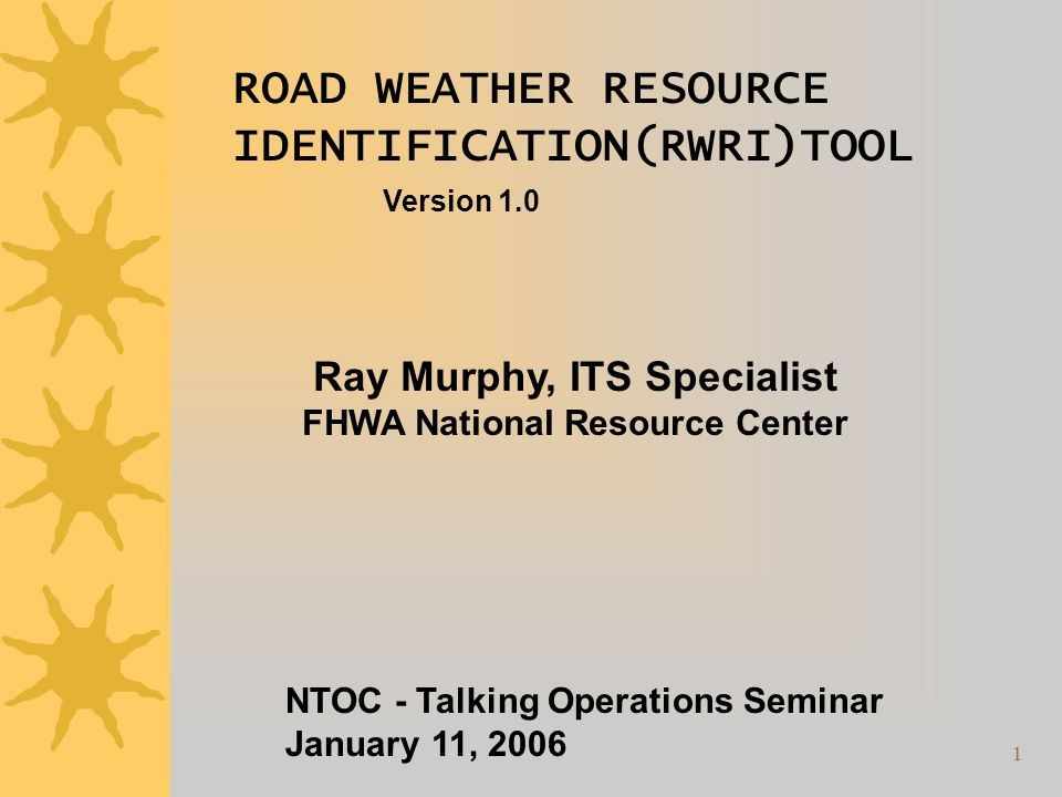 1 ROAD WEATHER RESOURCE IDENTIFICATION(RWRI)TOOL Version 1.0 Ray Murphy, ITS Specialist FHWA National Resource Center NTOC - Talking Operations Seminar January 11, 2006