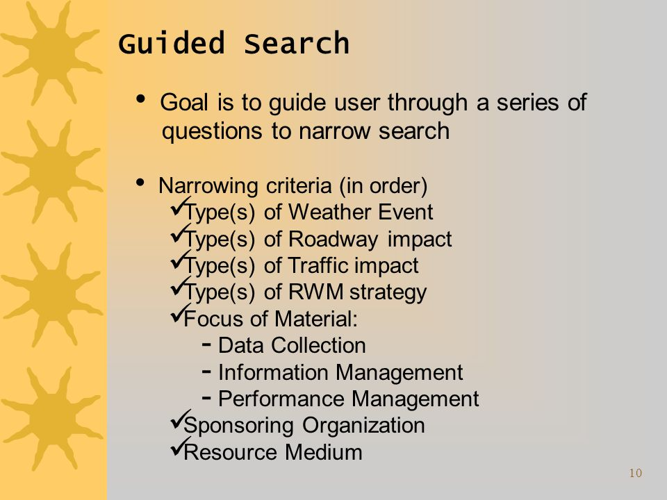 10 Guided Search Goal is to guide user through a series of questions to narrow search Narrowing criteria (in order) Type(s) of Weather Event Type(s) of Roadway impact Type(s) of Traffic impact Type(s) of RWM strategy Focus of Material: Data Collection Information Management Performance Management Sponsoring Organization Resource Medium