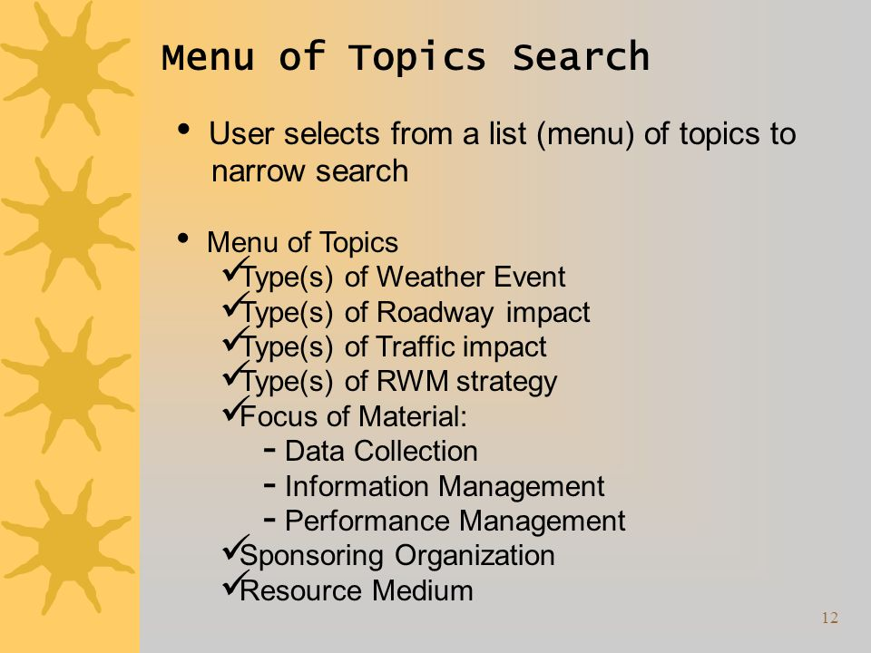 12 Menu of Topics Search User selects from a list (menu) of topics to narrow search Menu of Topics Type(s) of Weather Event Type(s) of Roadway impact Type(s) of Traffic impact Type(s) of RWM strategy Focus of Material: Data Collection Information Management Performance Management Sponsoring Organization Resource Medium