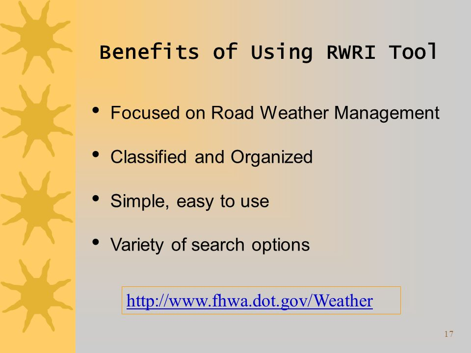 17 Benefits of Using RWRI Tool Focused on Road Weather Management Classified and Organized Simple, easy to use Variety of search options http://www.fhwa.dot.gov/Weather