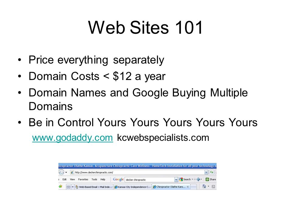 Price everything separately Domain Costs < $12 a year Domain Names and Google Buying Multiple Domains Be in Control Yours Yours Yours Yours Yours www.godaddy.comwww.godaddy.com kcwebspecialists.com