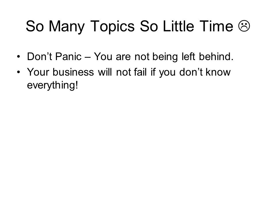 So Many Topics So Little Time Dont Panic – You are not being left behind.