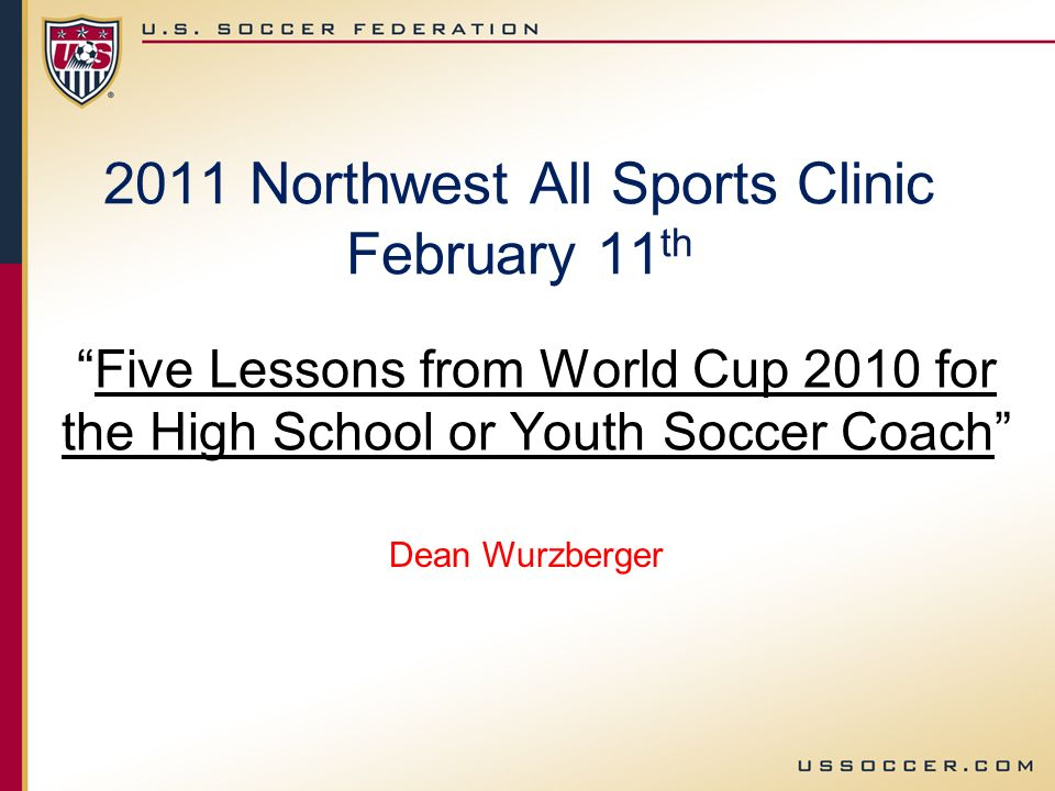 2011 Northwest All Sports Clinic February 11 th Five Lessons from World Cup 2010 for the High School or Youth Soccer Coach Dean Wurzberger