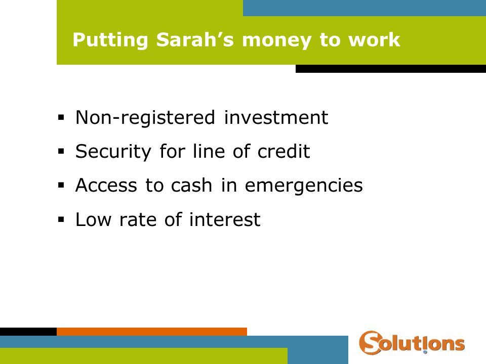 Putting Sarahs money to work Non-registered investment Security for line of credit Access to cash in emergencies Low rate of interest