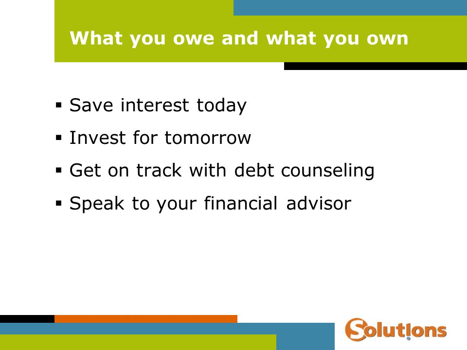 What you owe and what you own Save interest today Invest for tomorrow Get on track with debt counseling Speak to your financial advisor