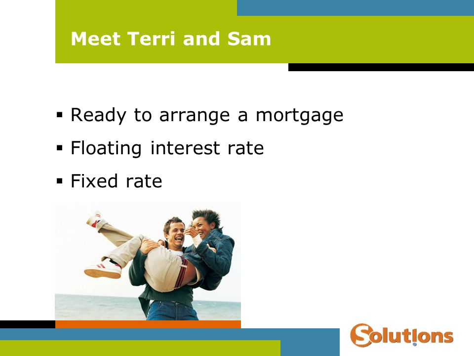 Meet Terri and Sam Ready to arrange a mortgage Floating interest rate Fixed rate