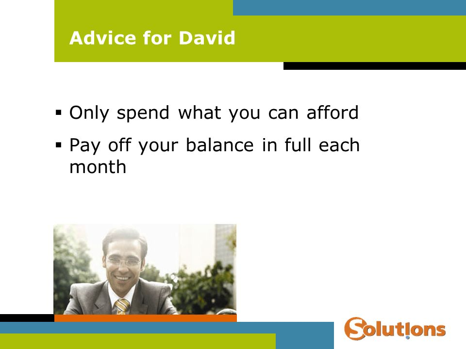 Advice for David Only spend what you can afford Pay off your balance in full each month