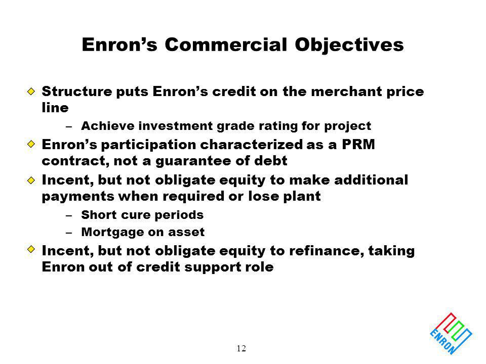 12 Enrons Commercial Objectives Structure puts Enrons credit on the merchant price line –Achieve investment grade rating for project Enrons participation characterized as a PRM contract, not a guarantee of debt Incent, but not obligate equity to make additional payments when required or lose plant –Short cure periods –Mortgage on asset Incent, but not obligate equity to refinance, taking Enron out of credit support role
