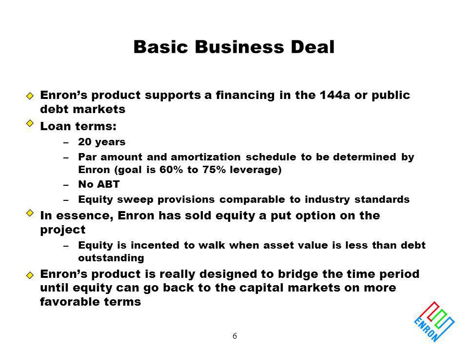 6 Basic Business Deal Enrons product supports a financing in the 144a or public debt markets Loan terms: –20 years –Par amount and amortization schedule to be determined by Enron (goal is 60% to 75% leverage) –No ABT –Equity sweep provisions comparable to industry standards In essence, Enron has sold equity a put option on the project –Equity is incented to walk when asset value is less than debt outstanding Enrons product is really designed to bridge the time period until equity can go back to the capital markets on more favorable terms