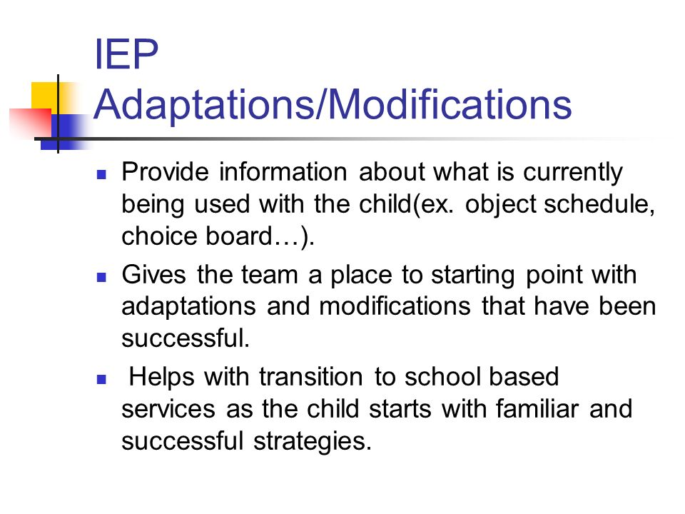 IEP Adaptations/Modifications Provide information about what is currently being used with the child(ex.