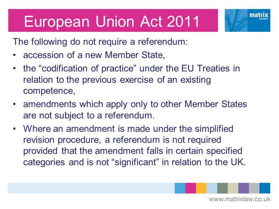 European Union Act 2011 The following do not require a referendum: accession of a new Member State, the codification of practice under the EU Treaties in relation to the previous exercise of an existing competence, amendments which apply only to other Member States are not subject to a referendum.
