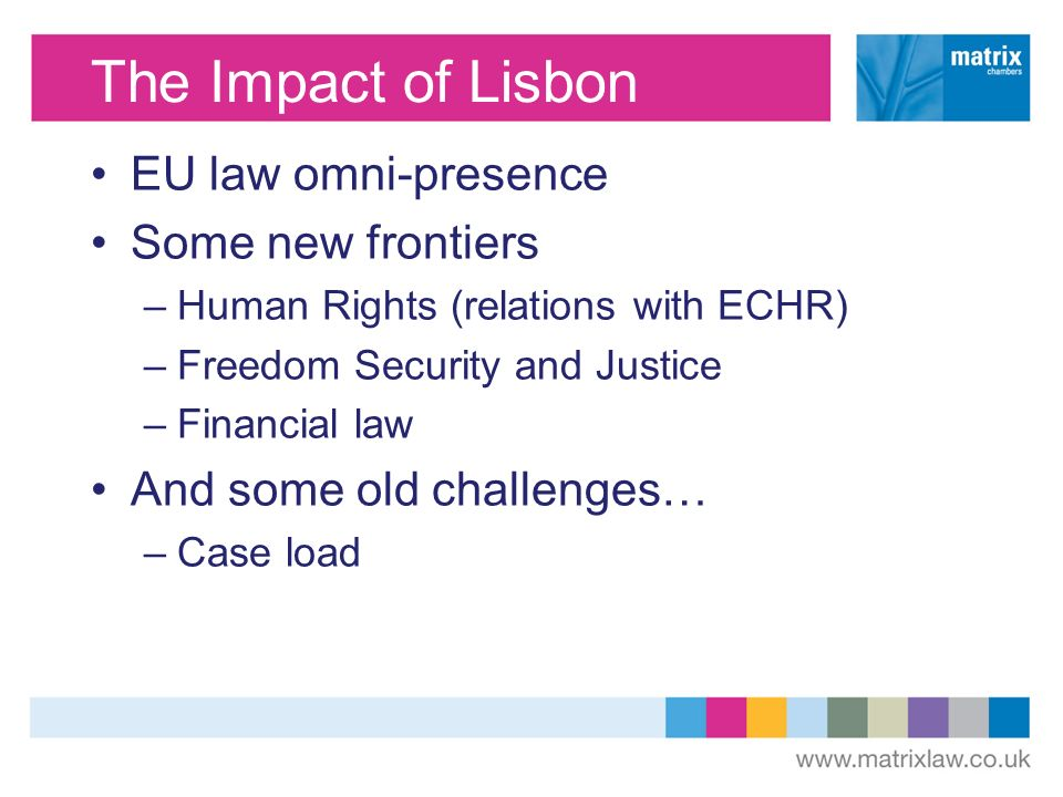 The Impact of Lisbon EU law omni-presence Some new frontiers –Human Rights (relations with ECHR) –Freedom Security and Justice –Financial law And some old challenges… –Case load