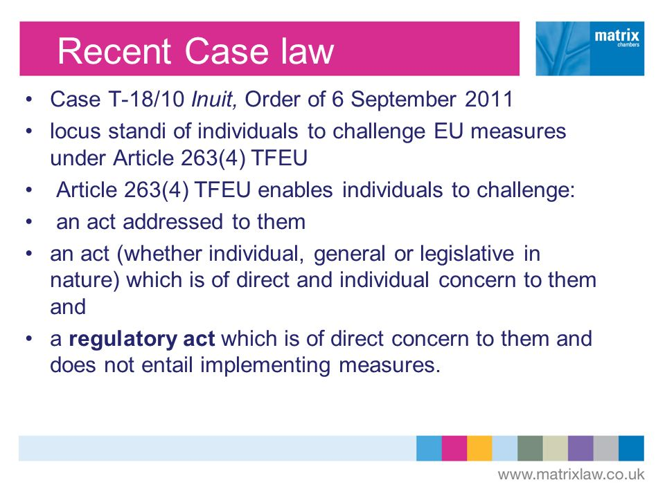 Recent Case law Case T-18/10 Inuit, Order of 6 September 2011 locus standi of individuals to challenge EU measures under Article 263(4) TFEU Article 263(4) TFEU enables individuals to challenge: an act addressed to them an act (whether individual, general or legislative in nature) which is of direct and individual concern to them and a regulatory act which is of direct concern to them and does not entail implementing measures.