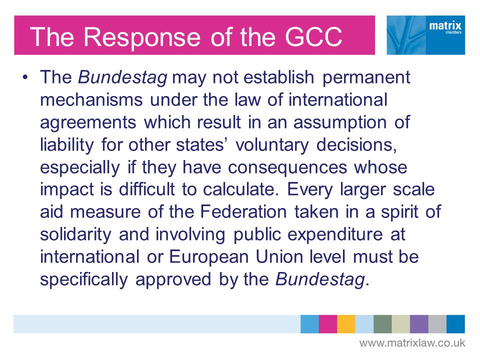 The Response of the GCC The Bundestag may not establish permanent mechanisms under the law of international agreements which result in an assumption of liability for other states voluntary decisions, especially if they have consequences whose impact is difficult to calculate.