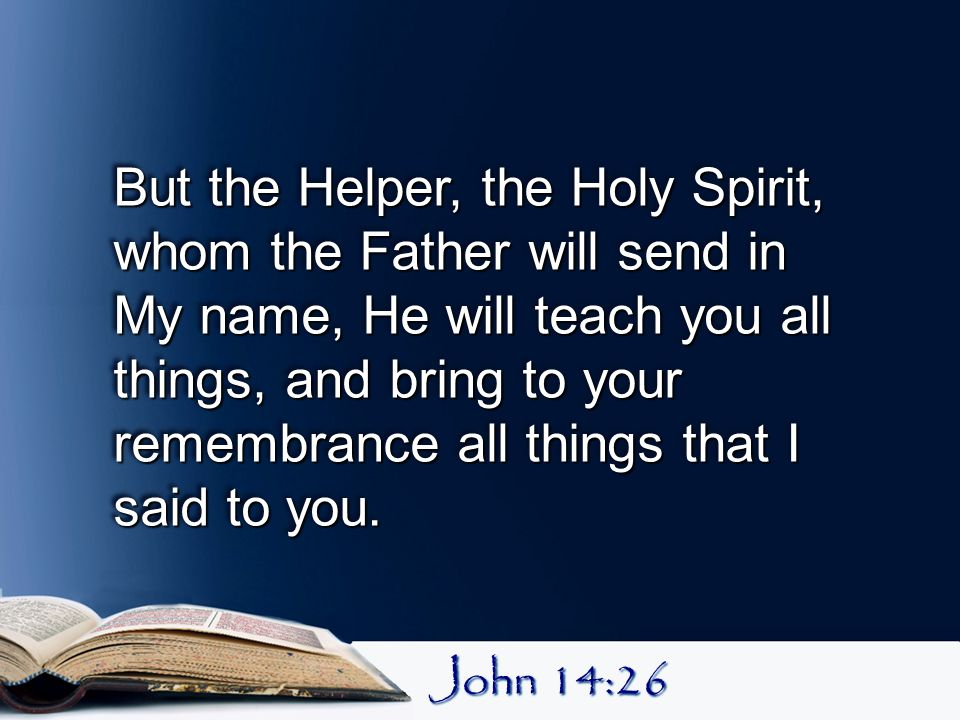 But the Helper, the Holy Spirit, whom the Father will send in My name, He will teach you all things, and bring to your remembrance all things that I said to you.
